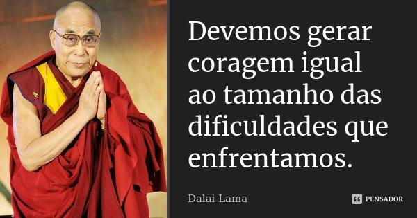Devemos gerar coragem igual ao tamanho das dificuldades que enfrentamos.... Frase de Dalai Lama.