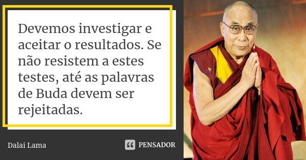 Devemos investigar e aceitar o resultados. Se não resistem a estes testes, até as palavras de Buda devem ser rejeitadas.... Frase de Dalai Lama.