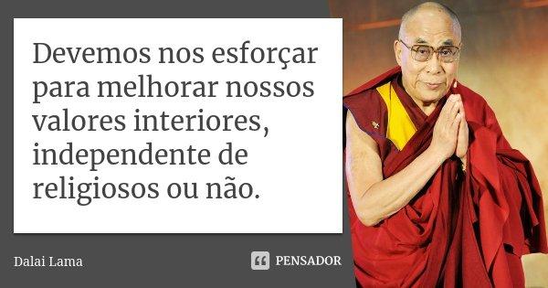 Devemos nos esforçar para melhorar nossos valores interiores, independente de religiosos ou não.... Frase de Dalai Lama.