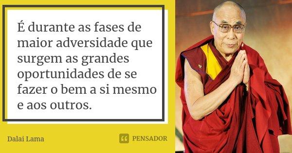 É durante as fases de maior adversidade que surgem as grandes oportunidades de se fazer o bem a si mesmo e aos outros.... Frase de Dalai Lama.