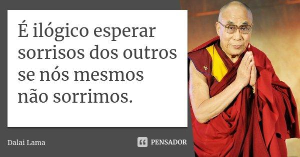 É ilógico esperar sorrisos dos outros se nós mesmos não sorrimos.... Frase de Dalai Lama.