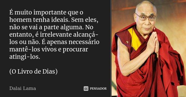 É muito importante que o homem tenha ideais. Sem eles, não se vai a parte alguma. No entanto, é irrelevante alcançá-los ou não. É apenas necessário mantê-los vi... Frase de Dalai Lama.