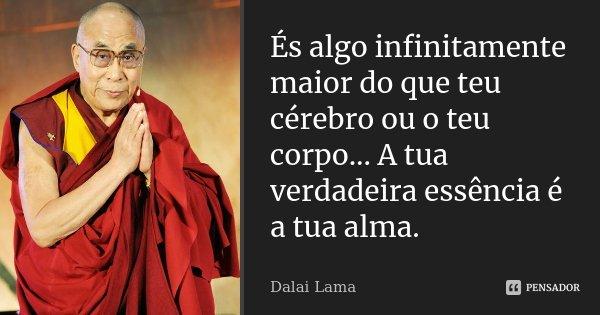 És algo infinitamente maior do que teu cérebro ou o teu corpo... A tua verdadeira essência é a tua alma.... Frase de Dalai Lama.