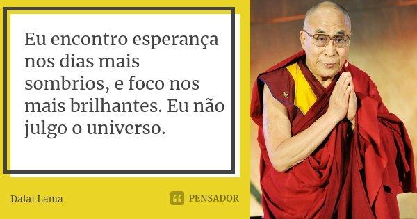 Eu encontro esperança nos dias mais sombrios, e foco nos mais brilhantes. Eu não julgo o universo.... Frase de Dalai Lama.