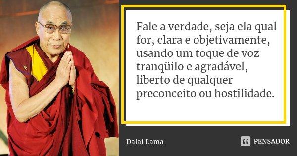 Fale a verdade, seja ela qual for, clara e objetivamente, usando um toque de voz tranqüilo e agradável, liberto de qualquer preconceito ou hostilidade.... Frase de Dalai Lama.