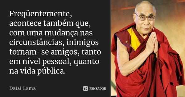 Freqüentemente, acontece também que, com uma mudança nas circunstâncias, inimigos tornam-se amigos, tanto em nível pessoal, quanto na vida pública.... Frase de Dalai Lama.