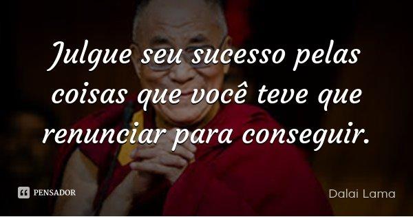 Julgue seu sucesso pelas coisas que você teve que renunciar para conseguir.... Frase de Dalai Lama.
