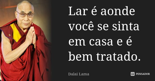 Lar é aonde você se sinta em casa e é bem tratado.... Frase de Dalai Lama.
