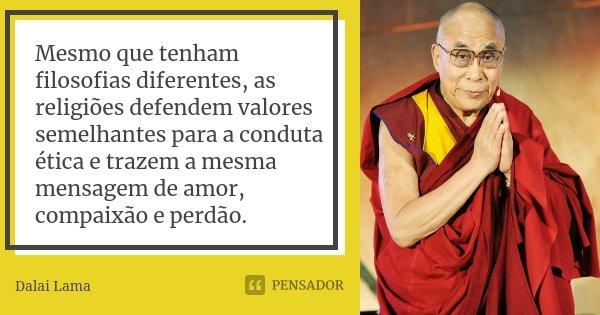 Mesmo que tenham filosofias diferentes, as religiões defendem valores semelhantes para a conduta ética e trazem a mesma mensagem de amor, compaixão e perdão.... Frase de Dalai Lama.