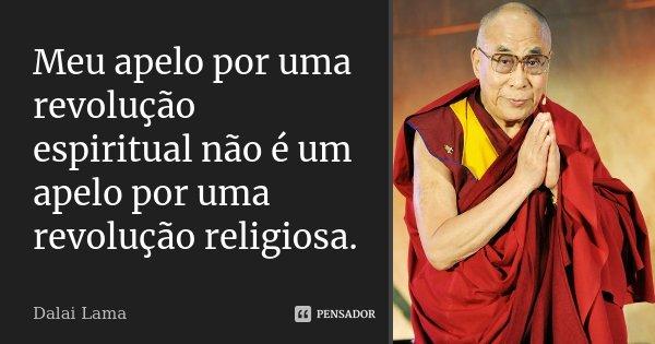 Meu apelo por uma revolução espiritual não é um apelo por uma revolução religiosa.... Frase de Dalai Lama.