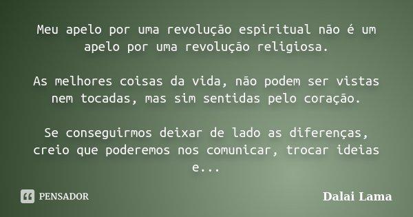 Meu apelo por uma revolução espiritual não é um apelo por uma revolução religiosa. As melhores coisas da vida, não podem ser vistas nem tocadas, mas sim sentida... Frase de Dalai Lama.