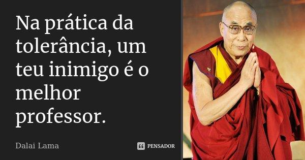 Na prática da tolerância, um teu inimigo é o melhor professor.... Frase de Dalai Lama.