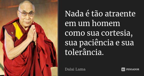 Nada é tão atraente em um homem como sua cortesia, sua paciência e sua tolerância.... Frase de Dalai Lama.