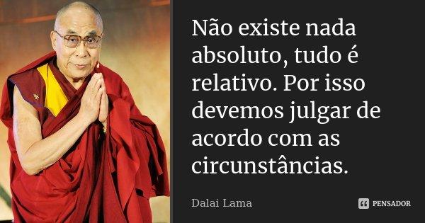 Não existe nada absoluto, tudo é relativo. Por isso devemos julgar de acordo com as circunstâncias.... Frase de Dalai Lama.