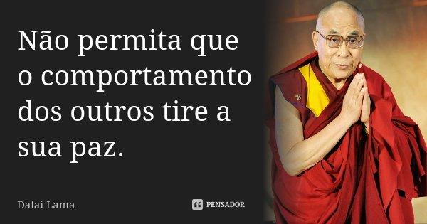 Não permita que o comportamento dos outros tire a sua paz.... Frase de Dalai Lama.