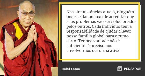 Nas circunstâncias atuais, ninguém pode se dar ao luxo de acreditar que seus problemas vão ser solucionados pelos outros. Cada indivíduo tem a responsabilidade ... Frase de Dalai Lama.