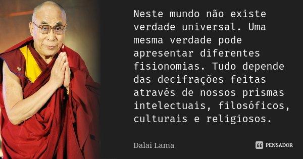 Neste mundo não existe verdade universal. Uma mesma verdade pode apresentar diferentes fisionomias. Tudo depende das decifrações feitas através de nossos prisma... Frase de Dalai-Lama.