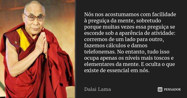 Nós nos acostumamos com facilidade à preguiça da mente, sobretudo porque muitas vezes essa preguiça se esconde sob a aparência de atividade: corremos de um lado... Frase de Dalai Lama.