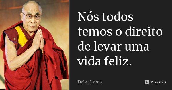 Nós todos temos o direito de levar uma vida feliz.... Frase de Dalai Lama.