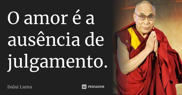 O amor é a ausência de julgamento.... Frase de Dalai Lama.