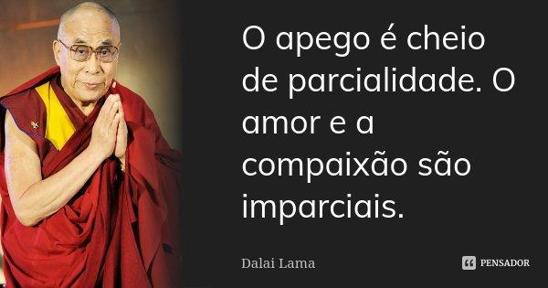O apego é cheio de parcialidade. O amor e a compaixão são imparciais.... Frase de Dalai Lama.