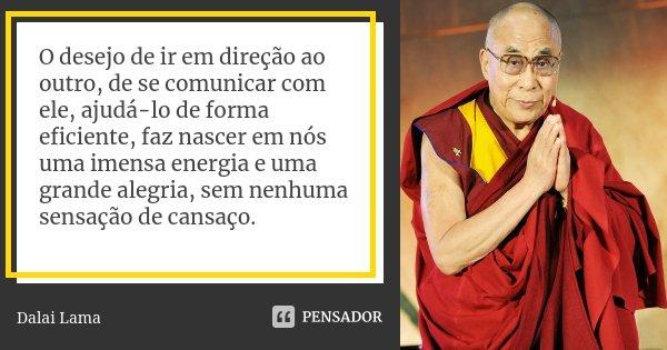 O desejo de ir em direção ao outro, de se comunicar com ele, ajudá-lo de forma eficiente, faz nascer em nós uma imensa energia e uma grande alegria, sem nenhuma... Frase de Dalai Lama.