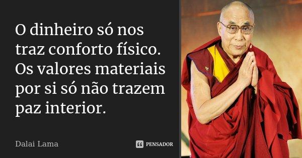 O dinheiro só nos traz conforto físico. Os valores materiais por si só não trazem paz interior.... Frase de Dalai Lama.
