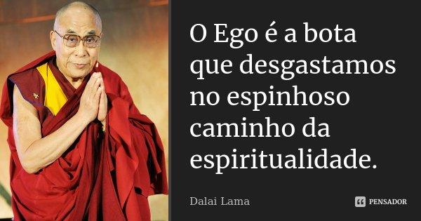 O Ego é a bota que desgastamos no espinhoso caminho da espiritualidade.... Frase de Dalai Lama.