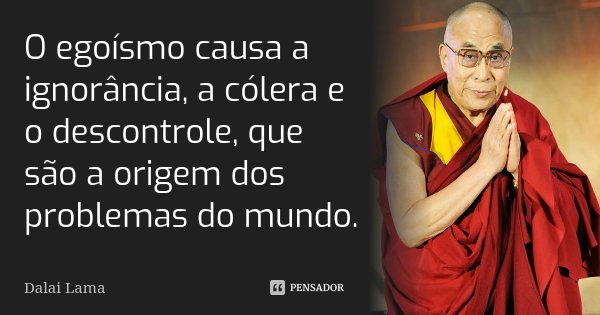 O egoísmo causa a ignorância, a cólera e o descontrole, que são a origem dos problemas do mundo.... Frase de Dalai Lama.