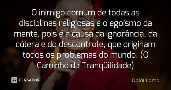 O inimigo comum de todas as disciplinas religiosas é o egoísmo da mente, pois é a causa da ignorância, da cólera e do descontrole, que originam todos os problem... Frase de Dalai Lama.