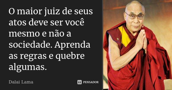 O maior juiz de seus atos deve ser você mesmo e não a sociedade. Aprenda as regras e quebre algumas.... Frase de Dalai Lama.
