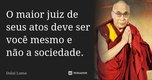 O maior juiz de seus atos deve ser você mesmo e não a sociedade.... Frase de Dalai Lama.