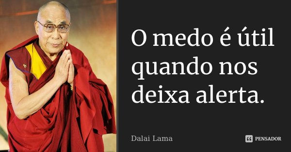 O medo é útil quando nos deixa alerta.... Frase de Dalai Lama.