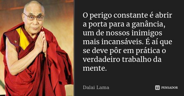 O perigo constante é abrir a porta para a ganância, um de nossos inimigos mais incansáveis. É aí que se deve pôr em prática o verdadeiro trabalho da mente.... Frase de Dalai Lama.