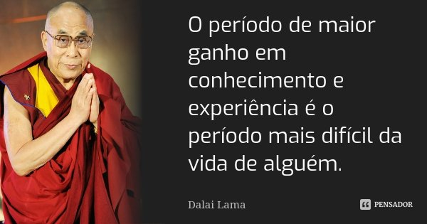 O período de maior ganho em conhecimento e experiência é o período mais difícil da vida de alguém.... Frase de Dalai Lama.