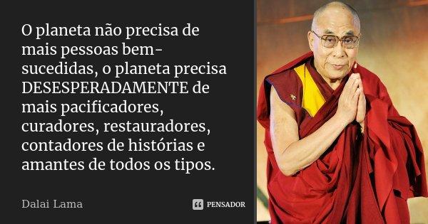 O planeta não precisa de mais pessoas bem-sucedidas, o planeta precisa DESESPERADAMENTE de mais pacificadores, curadores, restauradores, contadores de histórias... Frase de Dalai Lama.