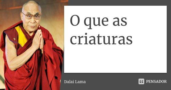 O que as criaturas... Frase de Dalai Lama.