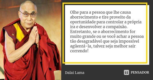Olhe para a pessoa que lhe causa aborrecimento e tire proveito da oportunidade para controlar a própria ira e desenvolver a compaixão. Entretanto, se o aborreci... Frase de Dalai Lama.