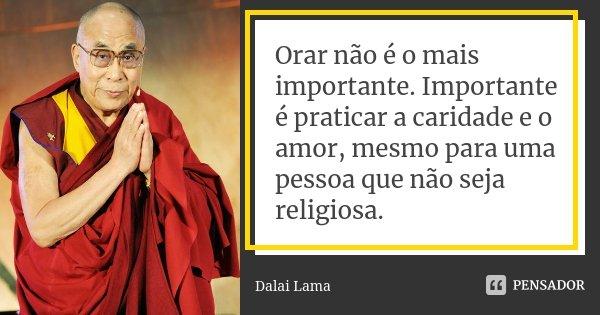 Orar não é o mais importante. Importante é praticar a caridade e o amor, mesmo para uma pessoa que não seja religiosa.... Frase de Dalai Lama.