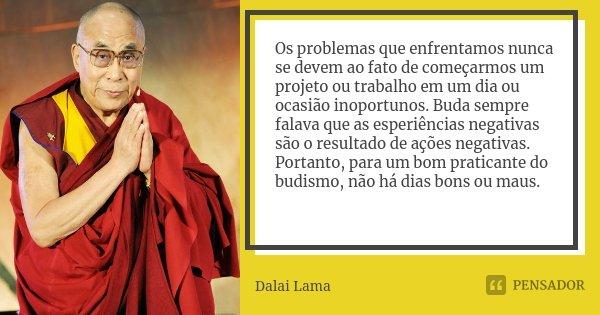 Os problemas que enfrentamos nunca se devem ao fato de começarmos um projeto ou trabalho em um dia ou ocasião inoportunos. Buda sempre falava que as esperiência... Frase de Dalai Lama.
