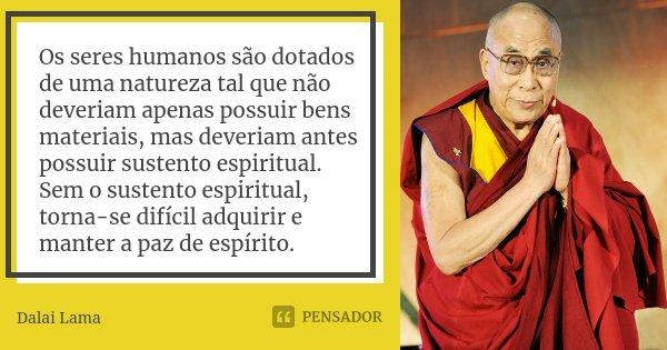 Os seres humanos são dotados de uma natureza tal que não deveriam apenas possuir bens materiais, mas deveriam antes possuir sustento espiritual. Sem o sustento ... Frase de Dalai Lama.