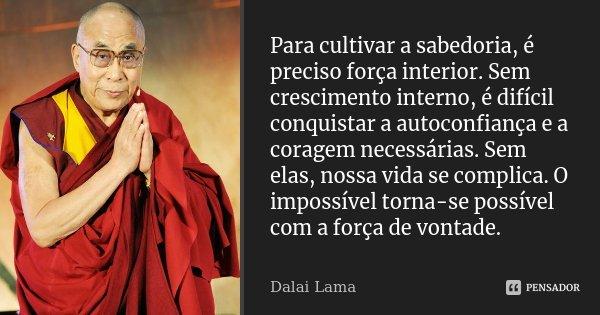 Para cultivar a sabedoria, é preciso força interior. Sem crescimento interno, é difícil conquistar a autoconfiança e a coragem necessárias. Sem elas, nossa vida... Frase de Dalai Lama.