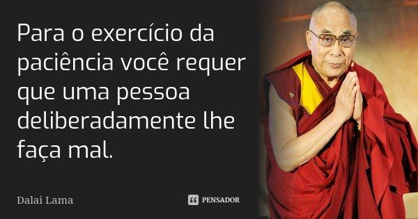 Para o exercício da paciência você requer que uma pessoa deliberadamente lhe faça mal.... Frase de Dalai Lama.