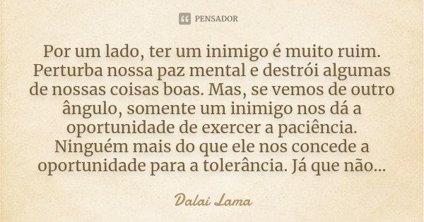 Por um lado, ter um inimigo é muito ruim. Perturba nossa paz mental e destrói algumas de nossas coisas boas. Mas, se vemos de outro ângulo, somente um inimigo n... Frase de Dalai Lama.