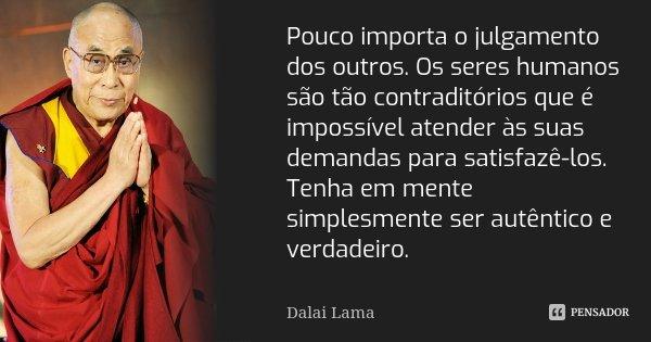Pouco importa o julgamento dos outros. Os seres humanos são tão contraditórios que é impossível atender às suas demandas para satisfazê-los. Tenha em mente simp... Frase de Dalai Lama.