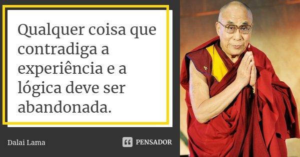 Qualquer coisa que contradiga a experiência e a lógica deve ser abandonada.... Frase de Dalai Lama.