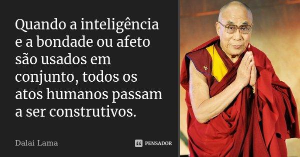 Quando a inteligência e a bondade ou afeto são usados em conjunto, todos os atos humanos passam a ser construtivos.... Frase de Dalai Lama.