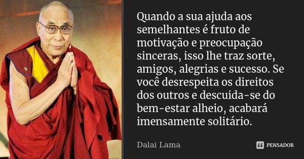 Quando a sua ajuda aos semelhantes é fruto de motivação e preocupação sinceras, isso lhe traz sorte, amigos, alegrias e sucesso. Se você desrespeita os direitos... Frase de Dalai Lama.