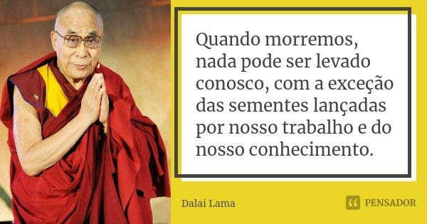 Quando morremos, nada pode ser levado conosco, com a exceção das sementes lançadas por nosso trabalho e do nosso conhecimento.... Frase de Dalai Lama.