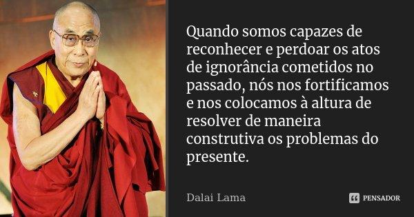 Quando somos capazes de reconhecer e perdoar os atos de ignorância cometidos no passado, nós nos fortificamos e nos colocamos à altura de resolver de maneira co... Frase de Dalai Lama.